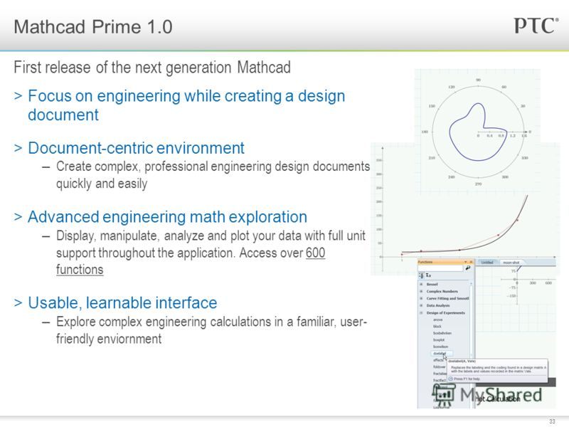 33 >Focus on engineering while creating a design document >Document-centric environment – Create complex, professional engineering design documents quickly and easily >Advanced engineering math exploration – Display, manipulate, analyze and plot your