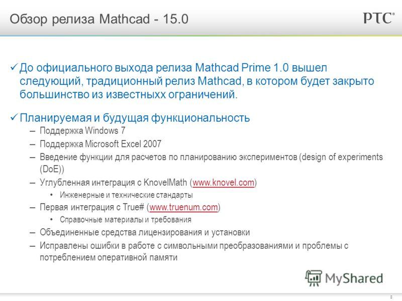 8 Обзор релиза Mathcad - 15.0 До официального выхода релиза Mathcad Prime 1.0 вышел следующий, традиционный релиз Mathcad, в котором будет закрыто большинство из известныхх ограничений. Планируемая и будущая функциональность – Поддержка Windows 7 – П
