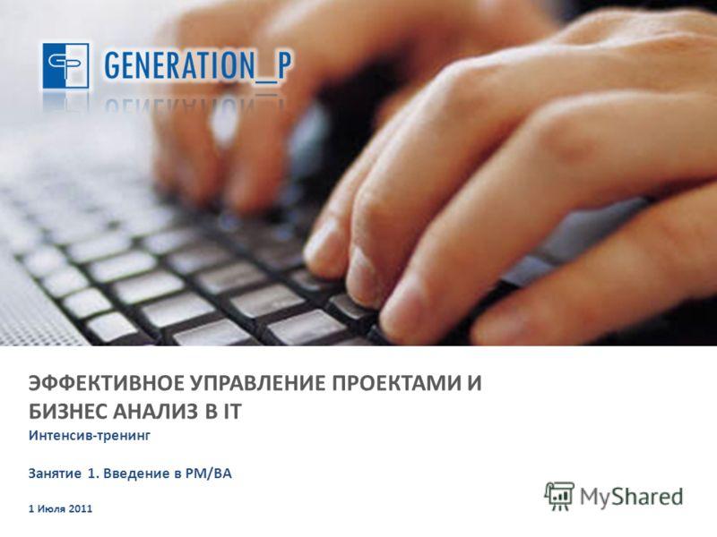 ЭФФЕКТИВНОЕ УПРАВЛЕНИЕ ПРОЕКТАМИ И БИЗНЕС АНАЛИЗ В IT Интенсив-тренинг Занятие 1. Введение в PM/BA 1 Июля 2011