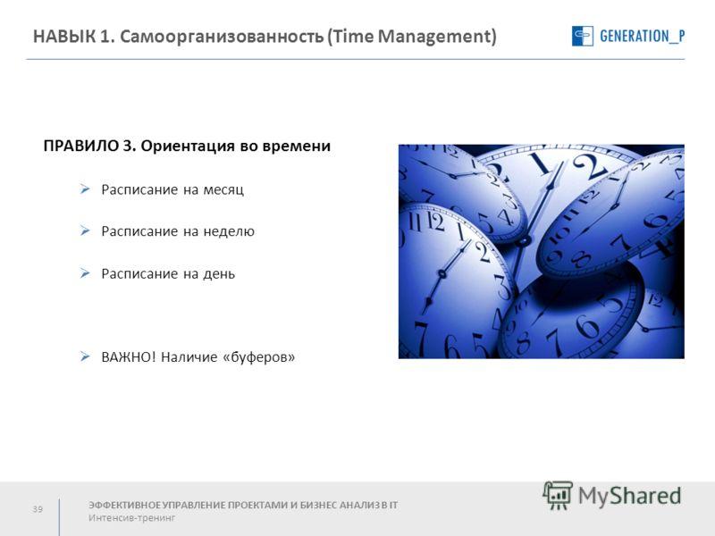 39 НАВЫК 1. Самоорганизованность (Time Management) ЭФФЕКТИВНОЕ УПРАВЛЕНИЕ ПРОЕКТАМИ И БИЗНЕС АНАЛИЗ В IT Интенсив-тренинг ПРАВИЛО 3. Ориентация во времени Расписание на месяц Расписание на неделю Расписание на день ВАЖНО! Наличие «буферов»