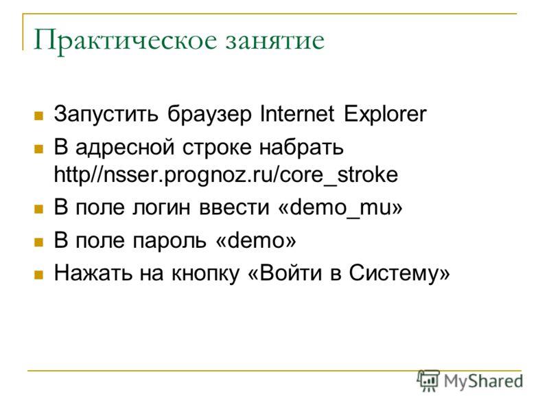 Практическое занятие Запустить браузер Internet Explorer В адресной строке набрать http//nsser.prognoz.ru/core_stroke В поле логин ввести «demo_mu» В поле пароль «demo» Нажать на кнопку «Войти в Систему»