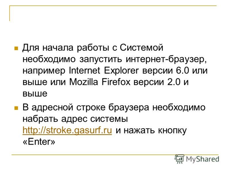 Для начала работы с Системой необходимо запустить интернет-браузер, например Internet Explorer версии 6.0 или выше или Mozilla Firefox версии 2.0 и выше В адресной строке браузера необходимо набрать адрес системы http://stroke.gasurf.ru и нажать кноп