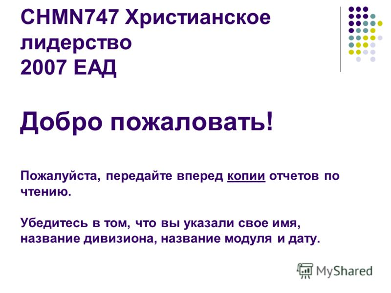CHMN747 Христианское лидерство 2007 ЕАД Добро пожаловать! Пожалуйста, передайте вперед копии отчетов по чтению. Убедитесь в том, что вы указали свое имя, название дивизиона, название модуля и дату.