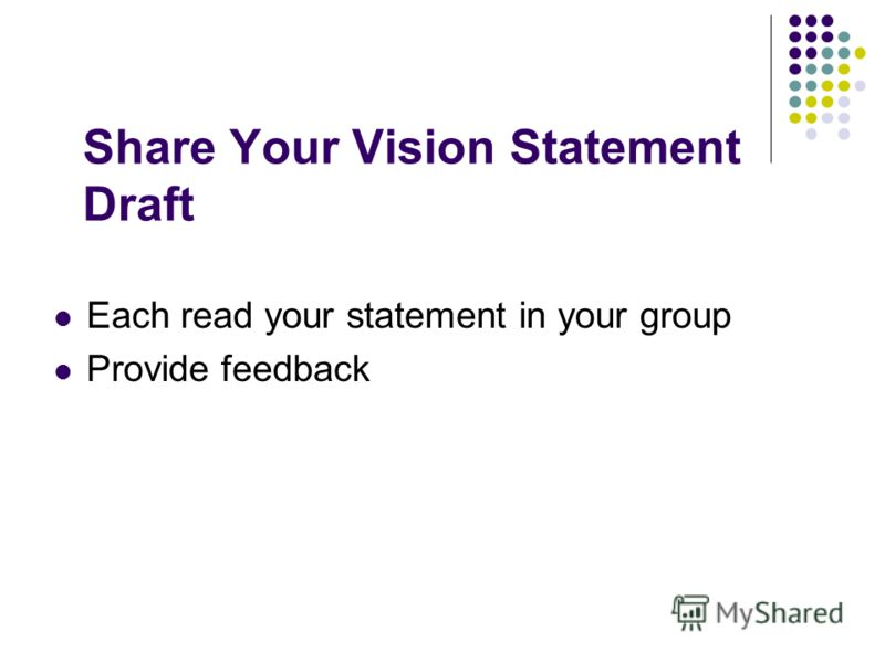Share Your Vision Statement Draft Each read your statement in your group Provide feedback