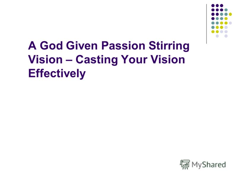 A God Given Passion Stirring Vision – Casting Your Vision Effectively