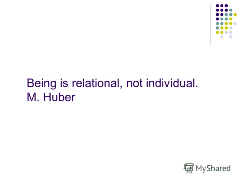 Being is relational, not individual. M. Huber