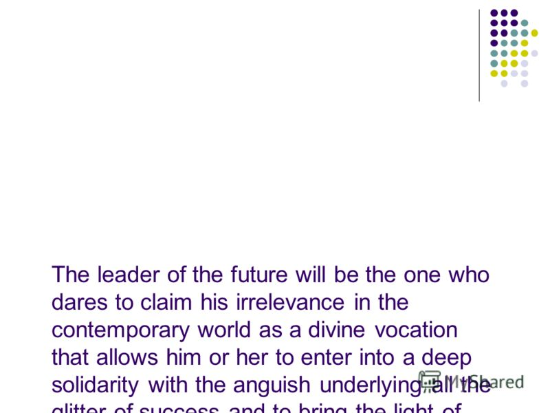 The leader of the future will be the one who dares to claim his irrelevance in the contemporary world as a divine vocation that allows him or her to enter into a deep solidarity with the anguish underlying all the glitter of success and to bring the