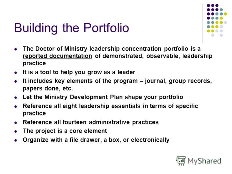 Building the Portfolio The Doctor of Ministry leadership concentration portfolio is a reported documentation of demonstrated, observable, leadership practice It is a tool to help you grow as a leader It includes key elements of the program – journal,