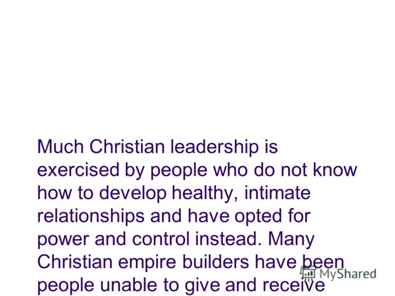 Much Christian leadership is exercised by people who do not know how to develop healthy, intimate relationships and have opted for power and control instead. Many Christian empire builders have been people unable to give and receive love. Henri Nouwe