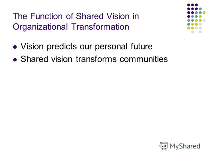 The Function of Shared Vision in Organizational Transformation Vision predicts our personal future Shared vision transforms communities