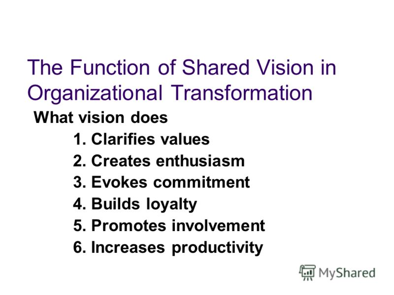 The Function of Shared Vision in Organizational Transformation What vision does 1. Clarifies values 2. Creates enthusiasm 3. Evokes commitment 4. Builds loyalty 5. Promotes involvement 6. Increases productivity