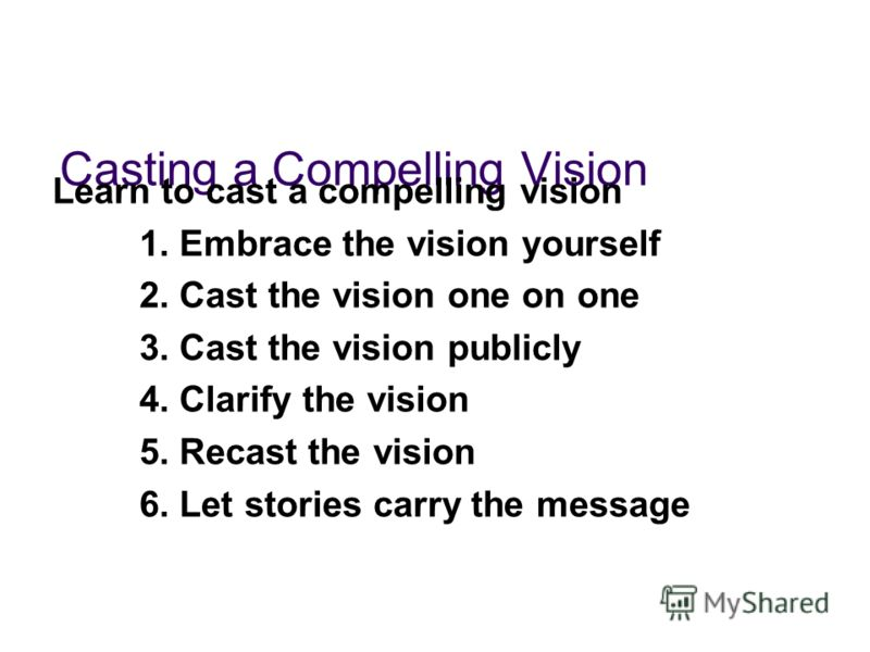 Casting a Compelling Vision Learn to cast a compelling vision 1. Embrace the vision yourself 2. Cast the vision one on one 3. Cast the vision publicly 4. Clarify the vision 5. Recast the vision 6. Let stories carry the message