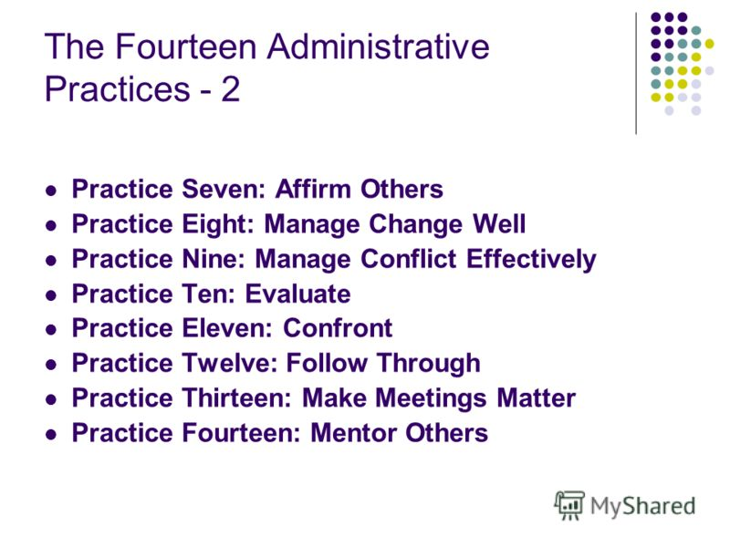 The Fourteen Administrative Practices - 2 Practice Seven: Affirm Others Practice Eight: Manage Change Well Practice Nine: Manage Conflict Effectively Practice Ten: Evaluate Practice Eleven: Confront Practice Twelve: Follow Through Practice Thirteen: