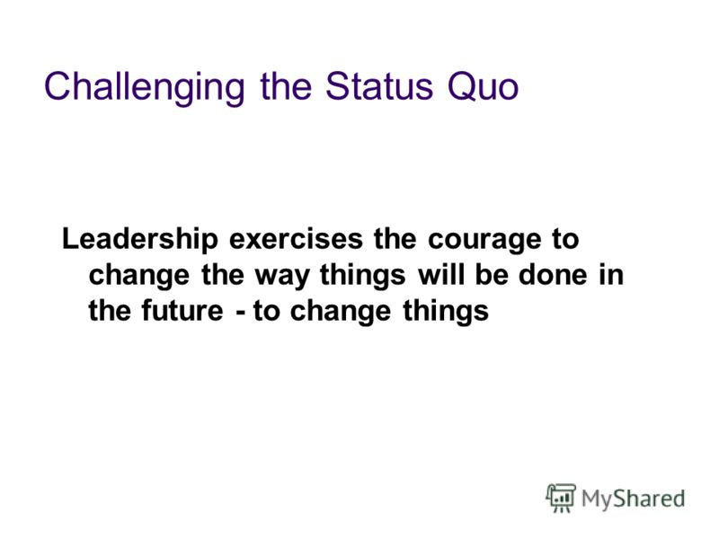 Challenging the Status Quo Leadership exercises the courage to change the way things will be done in the future - to change things