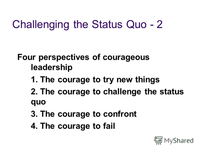 Challenging the Status Quo - 2 Four perspectives of courageous leadership 1. The courage to try new things 2. The courage to challenge the status quo 3. The courage to confront 4. The courage to fail
