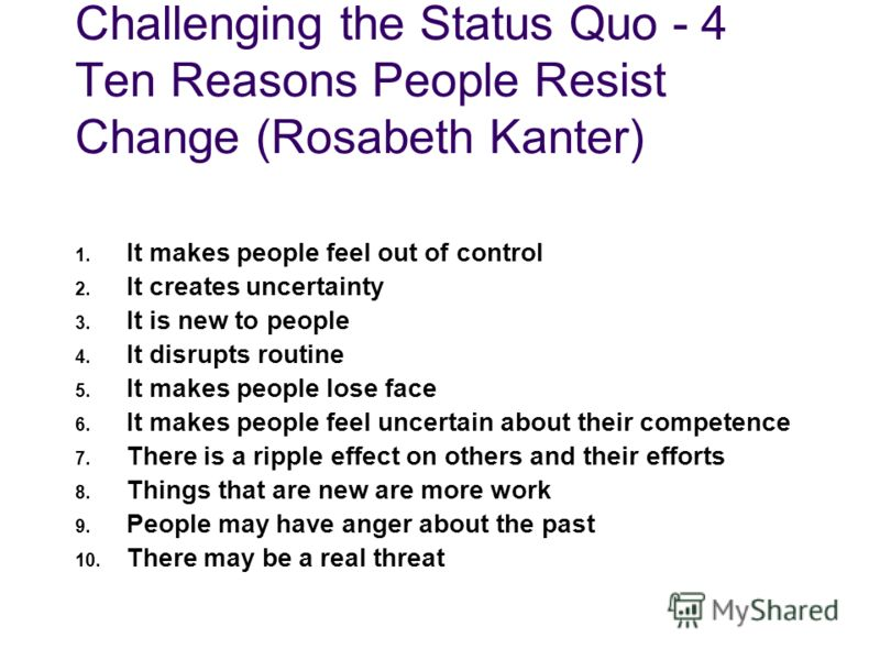 Challenging the Status Quo - 4 Ten Reasons People Resist Change (Rosabeth Kanter) 1. It makes people feel out of control 2. It creates uncertainty 3. It is new to people 4. It disrupts routine 5. It makes people lose face 6. It makes people feel unce