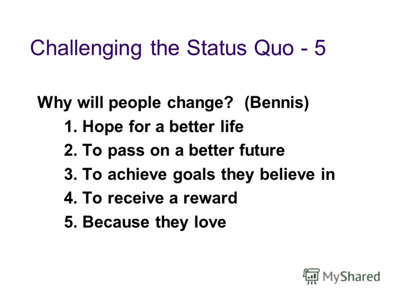Challenging the Status Quo - 5 Why will people change? (Bennis) 1. Hope for a better life 2. To pass on a better future 3. To achieve goals they believe in 4. To receive a reward 5. Because they love
