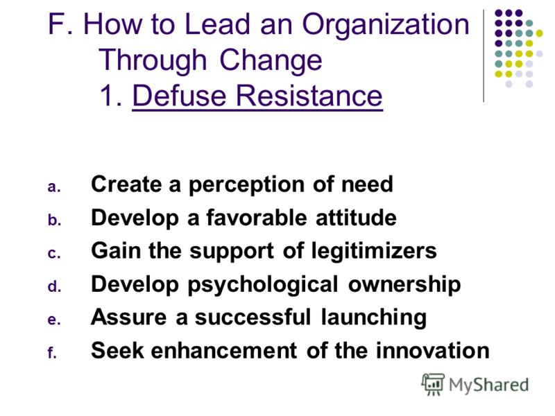 F. How to Lead an Organization Through Change 1. Defuse Resistance a. Create a perception of need b. Develop a favorable attitude c. Gain the support of legitimizers d. Develop psychological ownership e. Assure a successful launching f. Seek enhancem