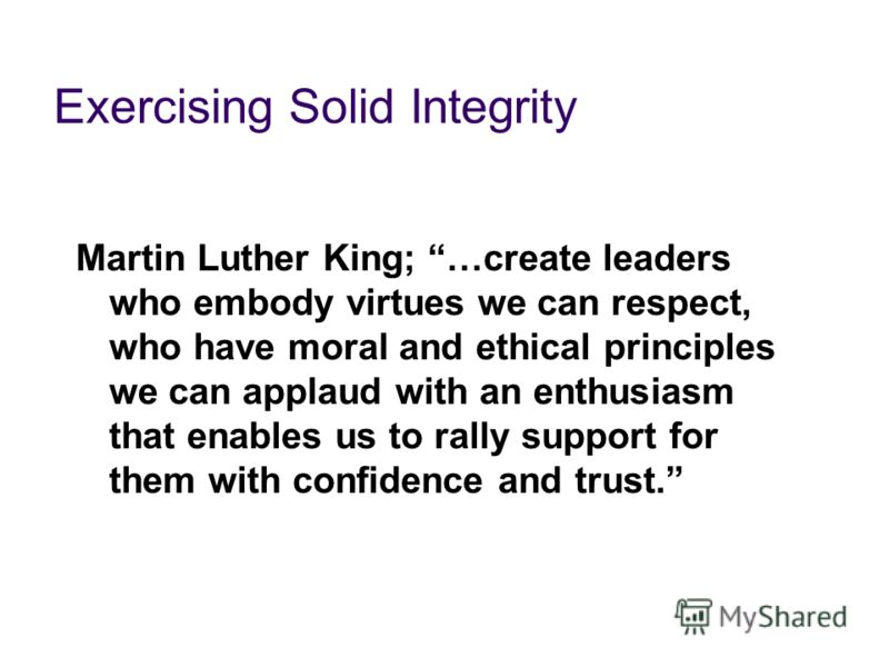 Exercising Solid Integrity Martin Luther King; …create leaders who embody virtues we can respect, who have moral and ethical principles we can applaud with an enthusiasm that enables us to rally support for them with confidence and trust.