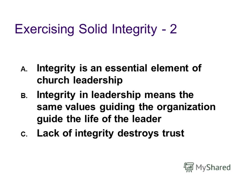 Exercising Solid Integrity - 2 A. Integrity is an essential element of church leadership B. Integrity in leadership means the same values guiding the organization guide the life of the leader C. Lack of integrity destroys trust