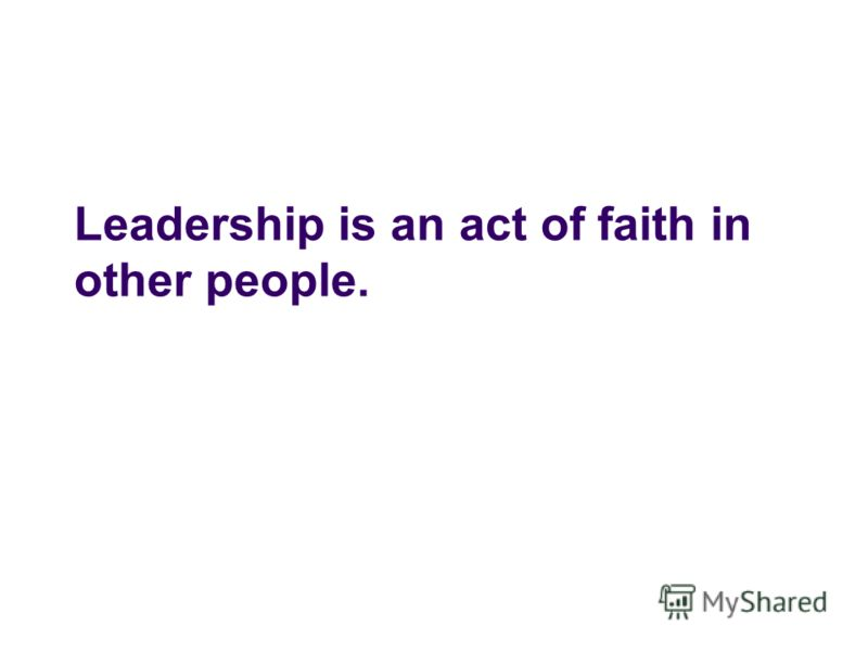 Leadership is an act of faith in other people.