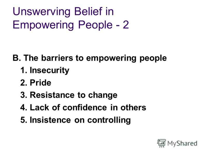 Unswerving Belief in Empowering People - 2 B. The barriers to empowering people 1. Insecurity 2. Pride 3. Resistance to change 4. Lack of confidence in others 5. Insistence on controlling