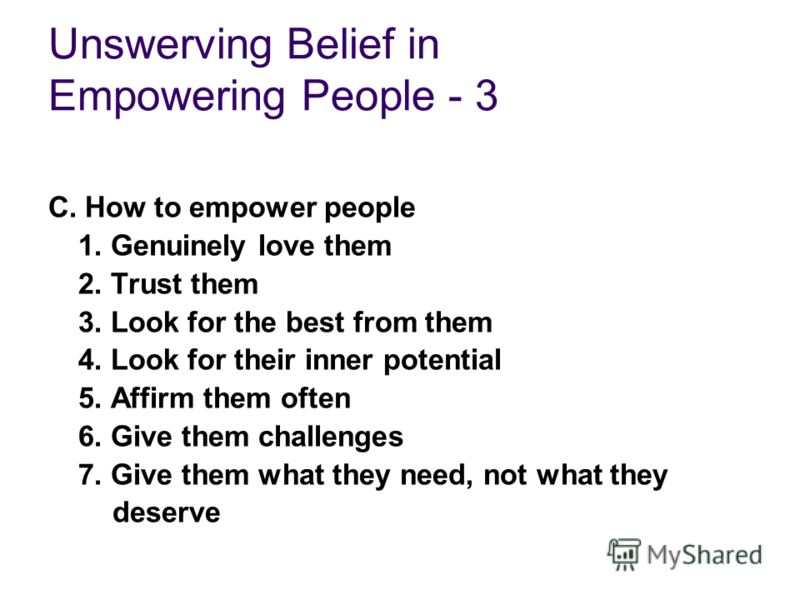 Unswerving Belief in Empowering People - 3 C. How to empower people 1. Genuinely love them 2. Trust them 3. Look for the best from them 4. Look for their inner potential 5. Affirm them often 6. Give them challenges 7. Give them what they need, not wh