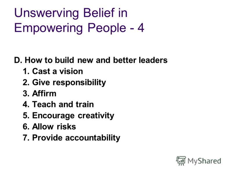 Unswerving Belief in Empowering People - 4 D. How to build new and better leaders 1. Cast a vision 2. Give responsibility 3. Affirm 4. Teach and train 5. Encourage creativity 6. Allow risks 7. Provide accountability