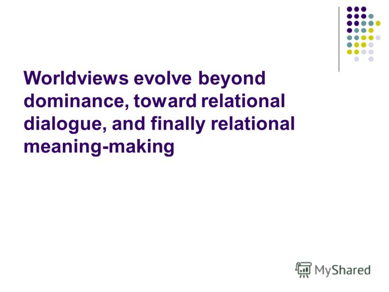 Worldviews evolve beyond dominance, toward relational dialogue, and finally relational meaning-making