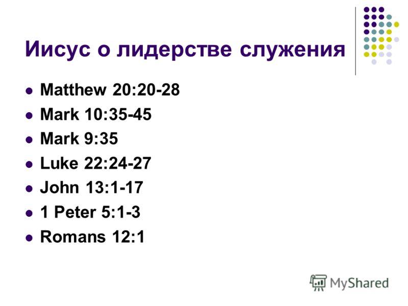 Иисус о лидерстве служения Matthew 20:20-28 Mark 10:35-45 Mark 9:35 Luke 22:24-27 John 13:1-17 1 Peter 5:1-3 Romans 12:1