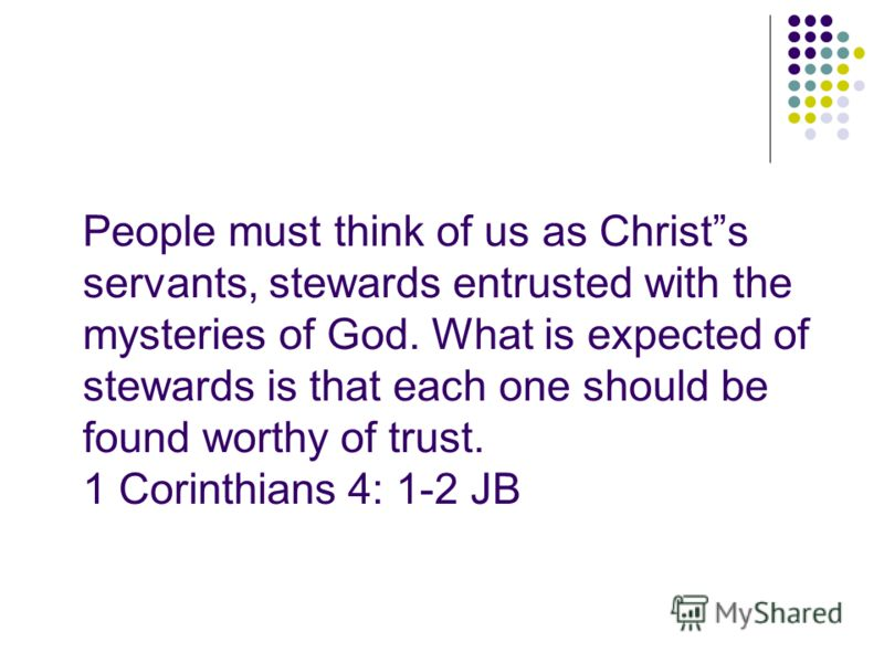 People must think of us as Christs servants, stewards entrusted with the mysteries of God. What is expected of stewards is that each one should be found worthy of trust. 1 Corinthians 4: 1-2 JB