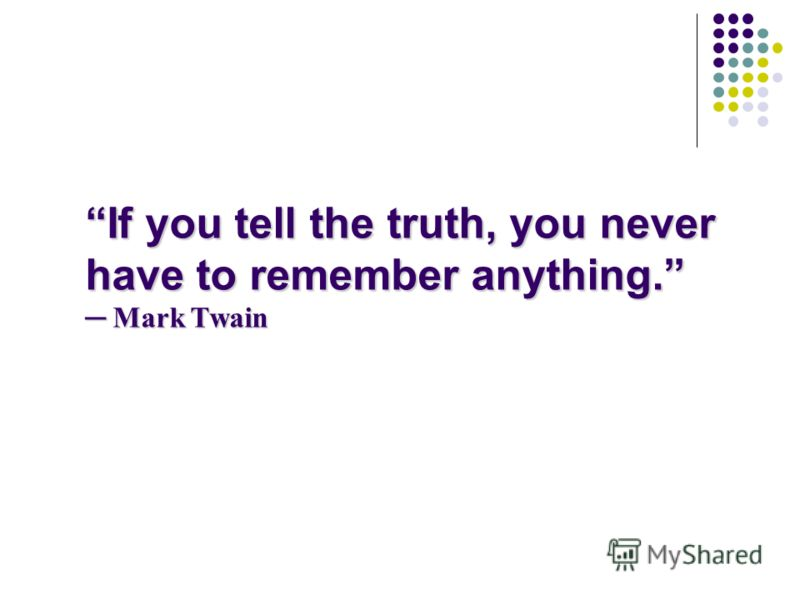 If you tell the truth, you never have to remember anything. Mark Twain