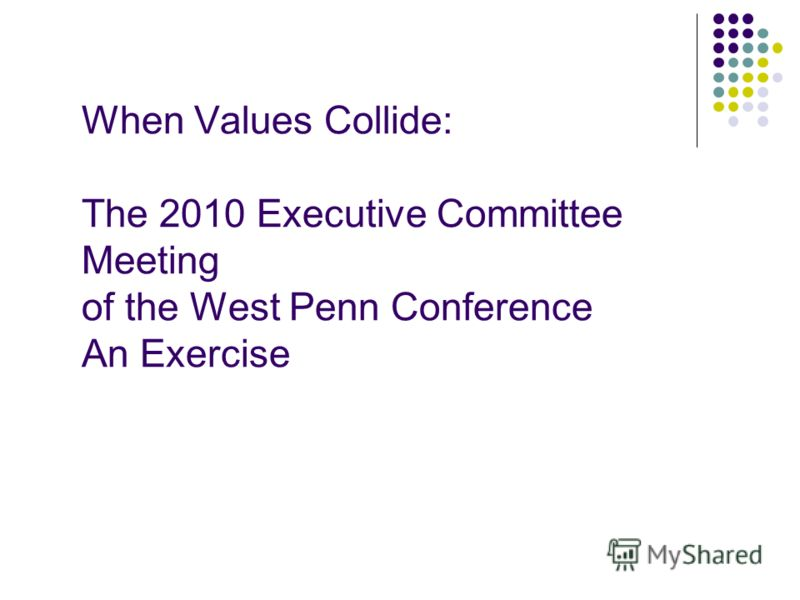 When Values Collide: The 2010 Executive Committee Meeting of the West Penn Conference An Exercise