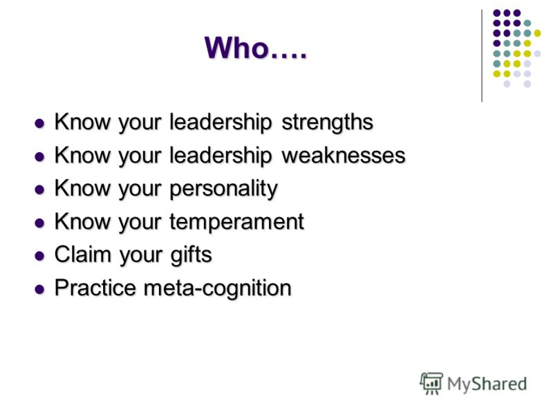 Who…. Know your leadership strengths Know your leadership strengths Know your leadership weaknesses Know your leadership weaknesses Know your personality Know your personality Know your temperament Know your temperament Claim your gifts Claim your gi