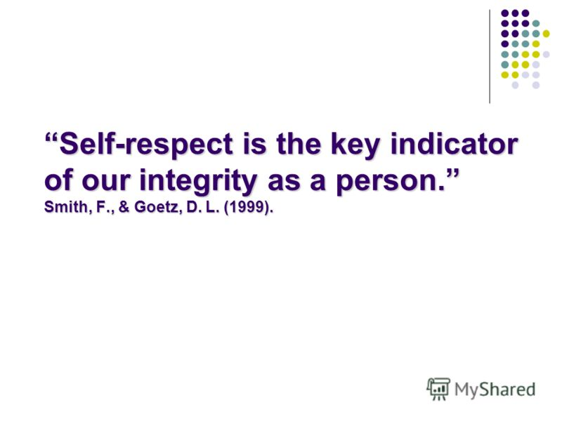 Self-respect is the key indicator of our integrity as a person. Smith, F., & Goetz, D. L. (1999).