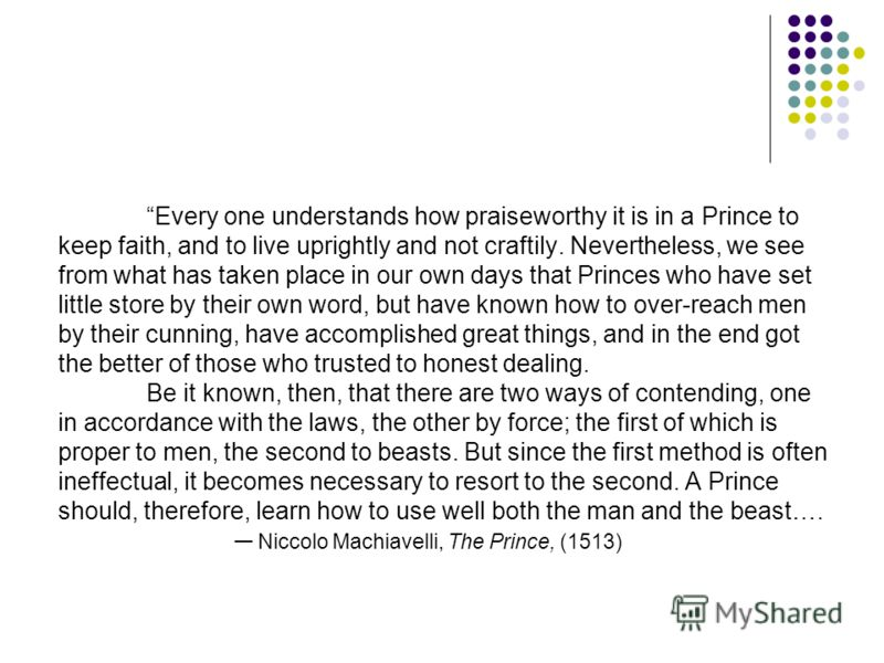 Every one understands how praiseworthy it is in a Prince to keep faith, and to live uprightly and not craftily. Nevertheless, we see from what has taken place in our own days that Princes who have set little store by their own word, but have known ho