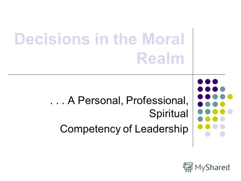 Decisions in the Moral Realm... A Personal, Professional, Spiritual Competency of Leadership