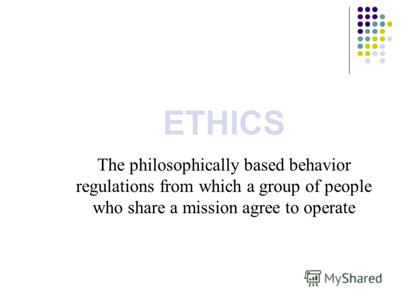 ETHICS The philosophically based behavior regulations from which a group of people who share a mission agree to operate