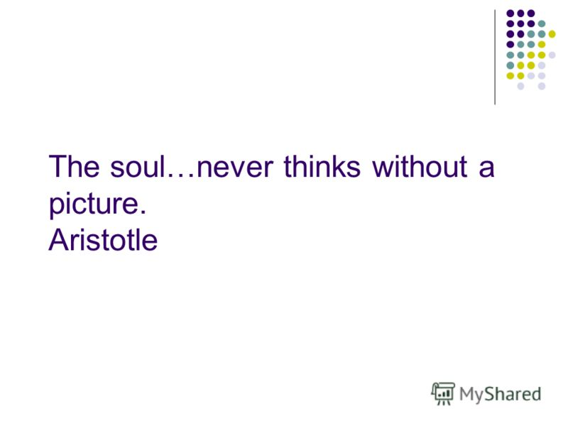 The soul…never thinks without a picture. Aristotle