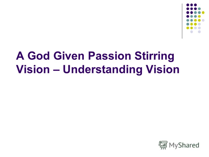 A God Given Passion Stirring Vision – Understanding Vision