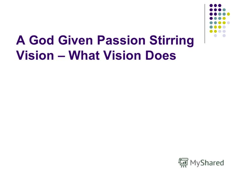A God Given Passion Stirring Vision – What Vision Does
