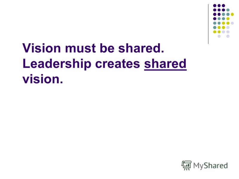 Vision must be shared. Leadership creates shared vision.