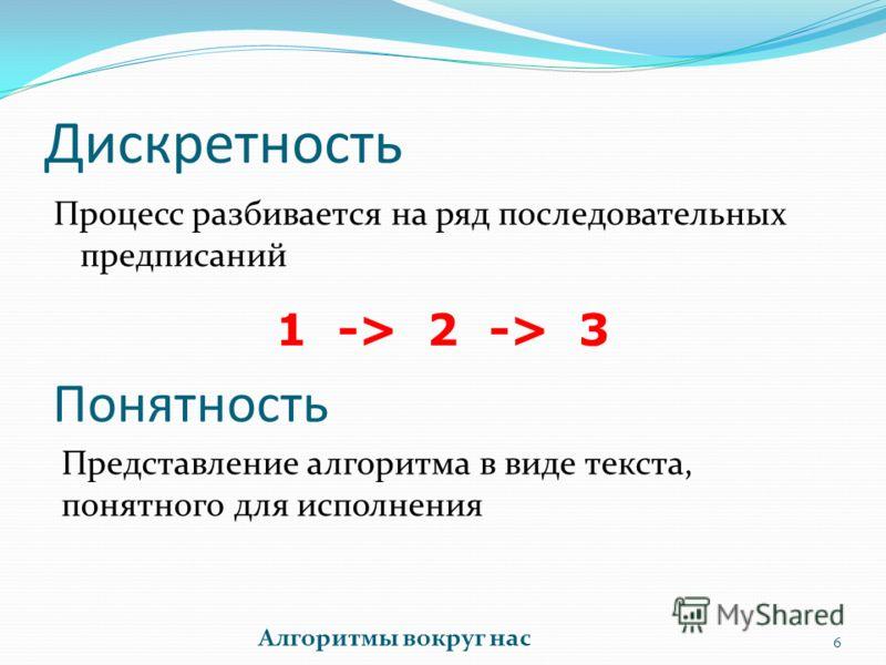 Дискретность 6 Алгоритмы вокруг нас Процесс разбивается на ряд последовательных предписаний 1 -> 2 -> 3 Понятность Представление алгоритма в виде текста, понятного для исполнения