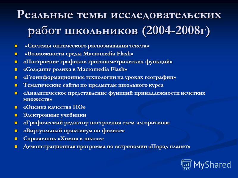 Реальные темы исследовательских работ школьников (2004-2008г) «Системы оптического распознавания текста» «Системы оптического распознавания текста» «Возможности среды Macromedia Flash» «Возможности среды Macromedia Flash» «Построение графиков тригоно