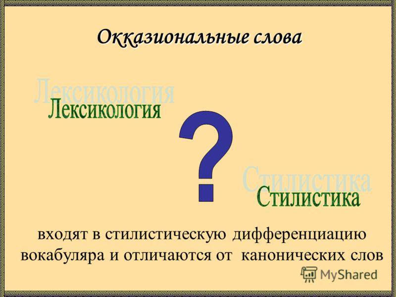 Окказиональные слова входят в стилистическую дифференциацию вокабуляра и отличаются от канонических слов