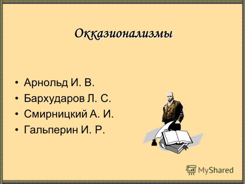 Окказионализмы Арнольд И. В. Бархударов Л. С. Смирницкий А. И. Гальперин И. Р.