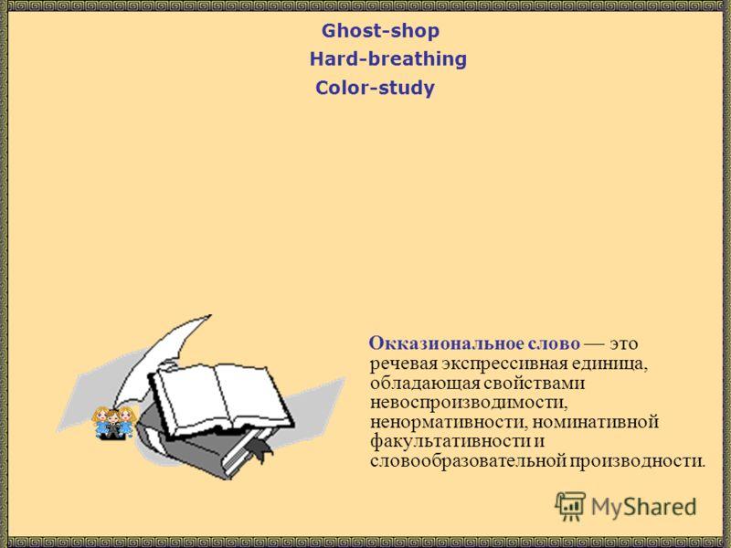 Окказиональное слово это речевая экспрессивная единица, обладающая свойствами невоспроизводимости, ненормативности, номинативной факультативности и словообразовательной производности. Color-study Hard-breathing Ghost-shop