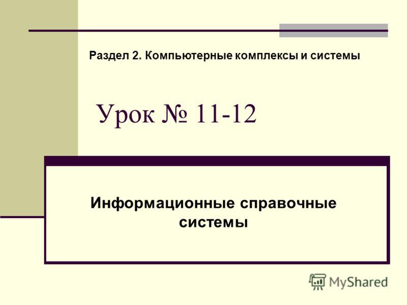 Урок 11-12 Информационные справочные системы Раздел 2. Компьютерные комплексы и системы