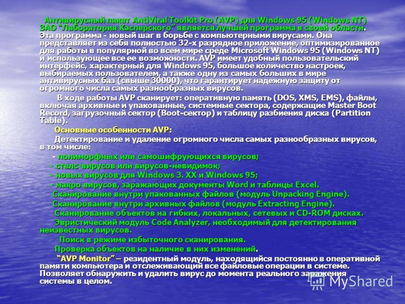Антивирусный пакет AntiViral Toolkit Pro (AVP) для Windows 95 (Windows NT) ЗАО Лаборатория Касперского является лучшей программа в своей области. Эта программа - новый шаг в борьбе с компьютерными вирусами. Она представляет из себя полностью 32-х раз