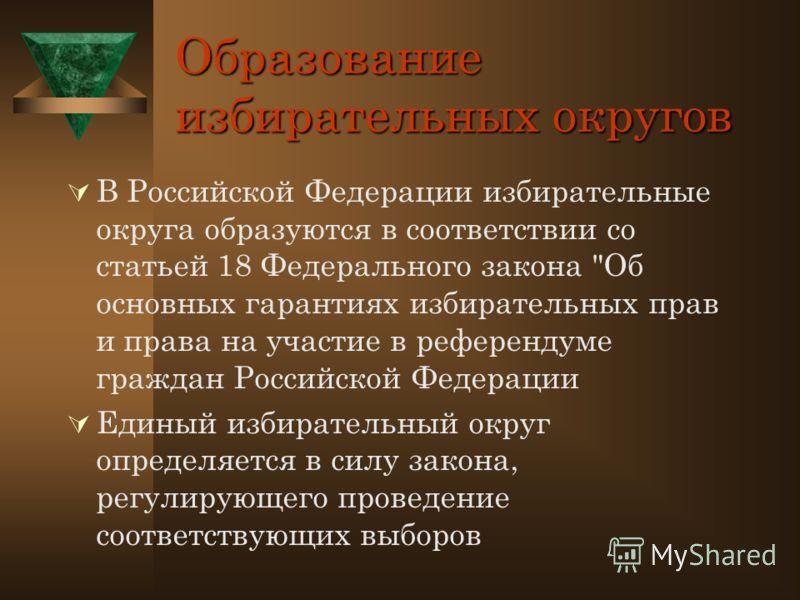Образование избирательных округов В Российской Федерации избирательные округа образуются в соответствии со статьей 18 Федерального закона